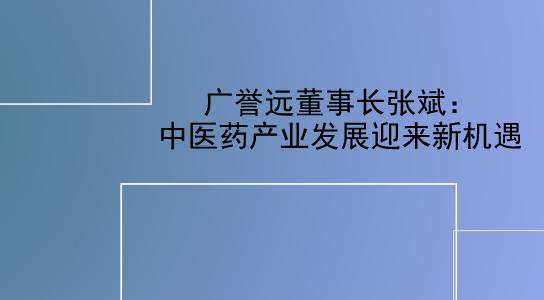 广誉远董事长张斌:中医药产业发展迎来新机遇