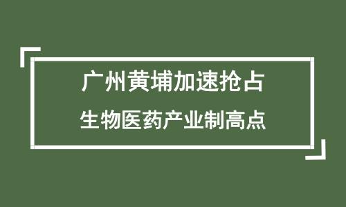 广州黄埔加速抢占生物医药产业制高点