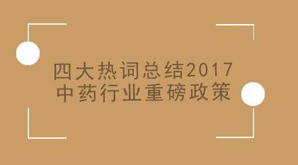 四大热词总结2017中药行业重磅政策