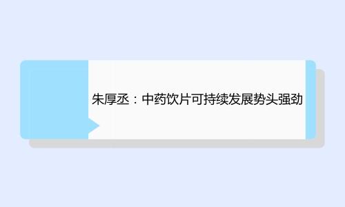 朱厚丞:中药饮片可持续发展势头强劲