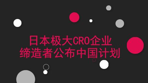 日本极大CRO企业缔造者公布中国计划