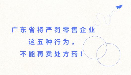 广东省将严罚零售企业这五种行为,不能再卖处方药!