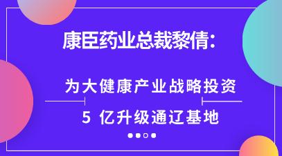 康臣药业总裁黎倩:为大健康产业战略投资5亿升级通辽基地