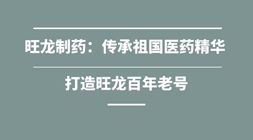 旺龙制药:传承祖国医药精华 打造旺龙百年老号