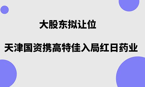大股东拟让位 天津国资携高特佳入局红日药业