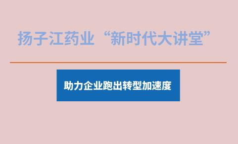 """扬子江药业""""新时代大讲堂""""助力企业跑出转型加速度"""