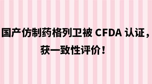 国产仿制药格列卫被CFDA认证,获一致性评价!