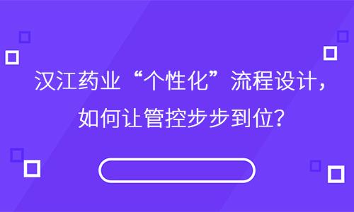 """汉江药业""""个性化""""流程设计,如何让管控步步到位?"""