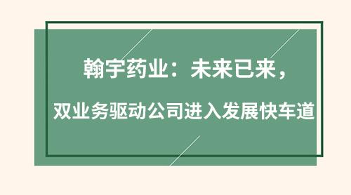 翰宇药业:未来已来,双业务驱动公司进入发展快车道