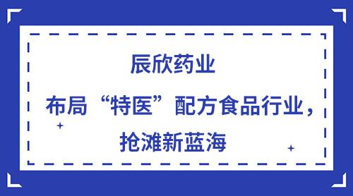 """辰欣药业布局""""特医""""配方食品行业,抢滩新蓝海"""