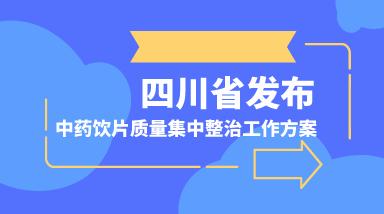 四川省发布中药饮片质量集中整治工作方案